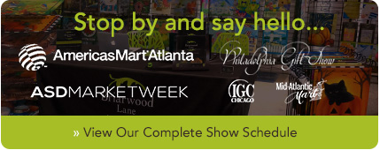 Visit us at AmericasMart, The Philadelphia Gift Show and ASD Market Week! View our tradeshow schedule